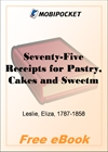 Seventy-Five Receipts for Pastry, Cakes and Sweetmeats, by Miss Leslie for MobiPocket Reader